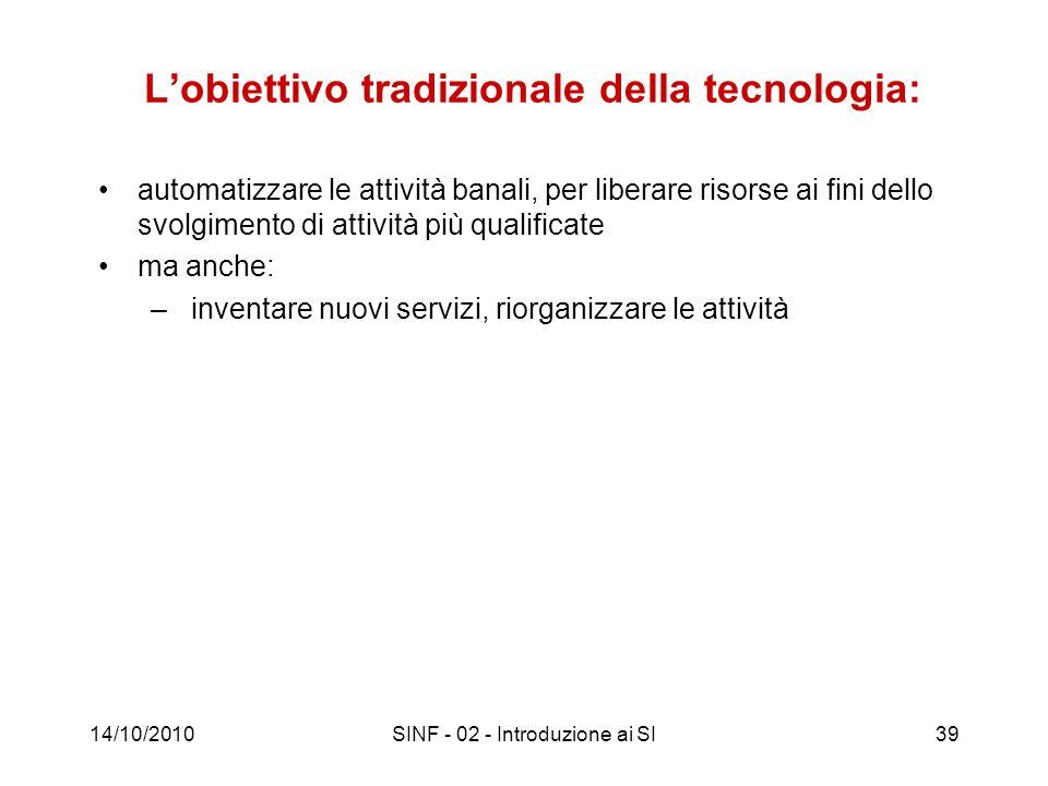 14/10/2010SINF - 02 - Introduzione ai SI39 Lobiettivo tradizionale della tecnologia: automatizzare le attività banali, per liberare risorse ai fini de
