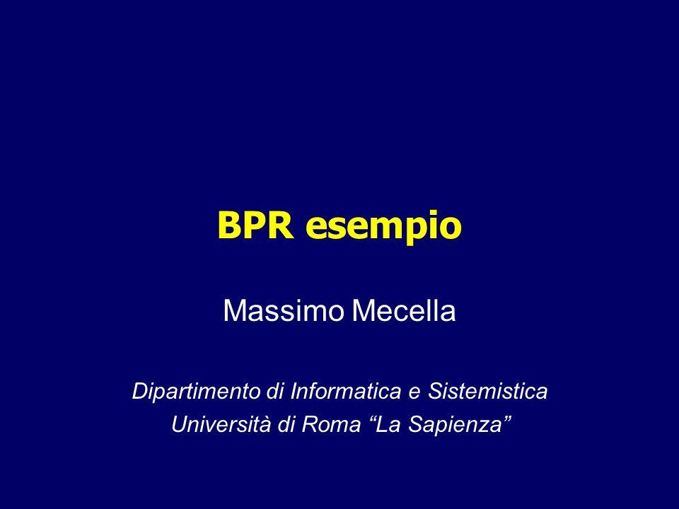 BPR esempio Massimo Mecella Dipartimento di Informatica e Sistemistica Università di Roma La Sapienza