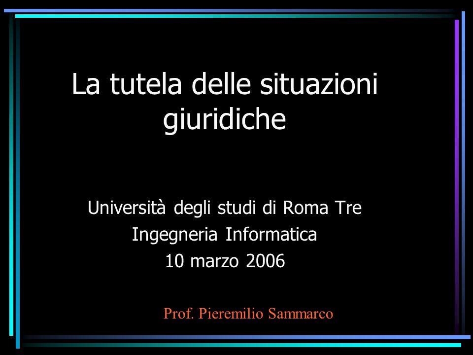 La tutela delle situazioni giuridiche Università degli studi di Roma Tre Ingegneria Informatica 10 marzo 2006 Prof.