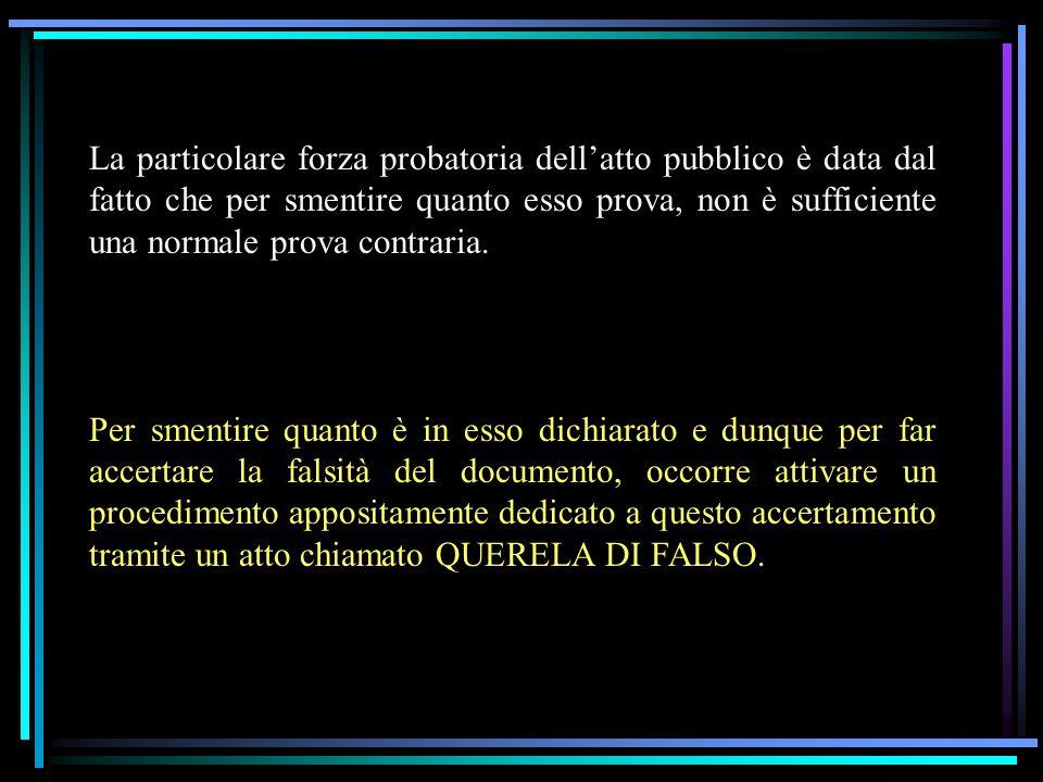 La particolare forza probatoria dellatto pubblico è data dal fatto che per smentire quanto esso prova, non è sufficiente una normale prova contraria.