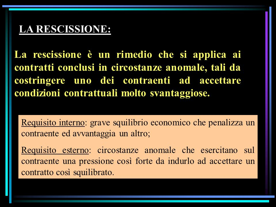 LA RESCISSIONE: La rescissione è un rimedio che si applica ai contratti conclusi in circostanze anomale, tali da costringere uno dei contraenti ad accettare condizioni contrattuali molto svantaggiose.