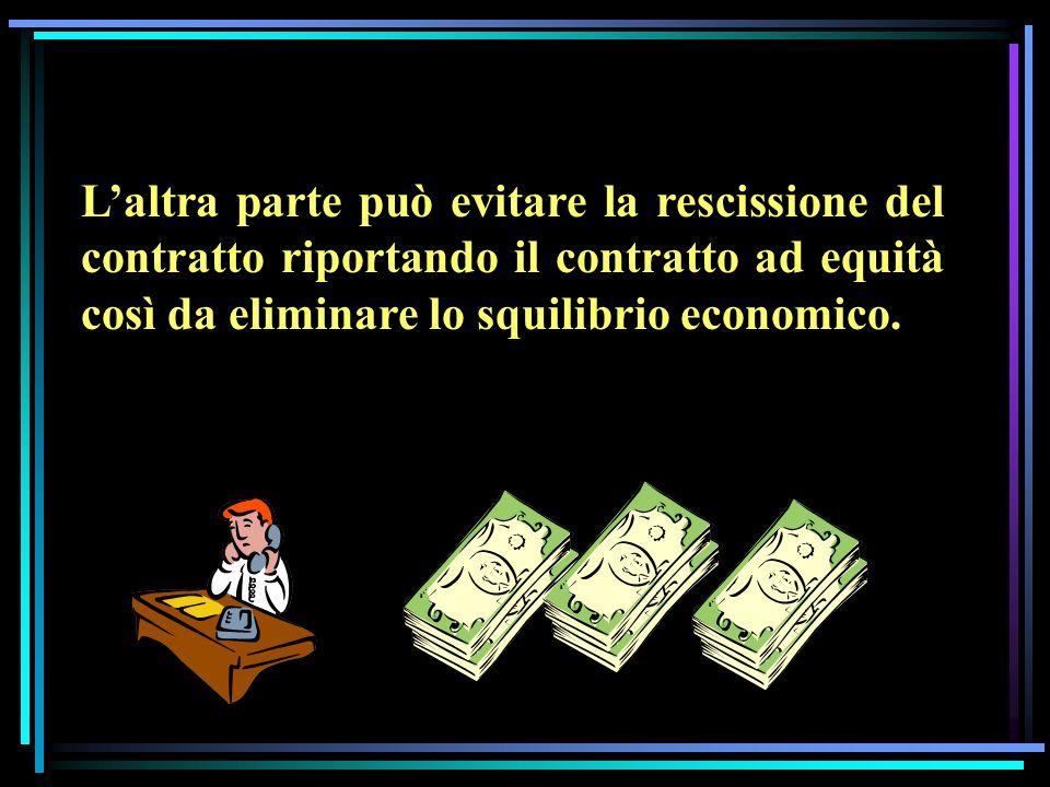 Laltra parte può evitare la rescissione del contratto riportando il contratto ad equità così da eliminare lo squilibrio economico.