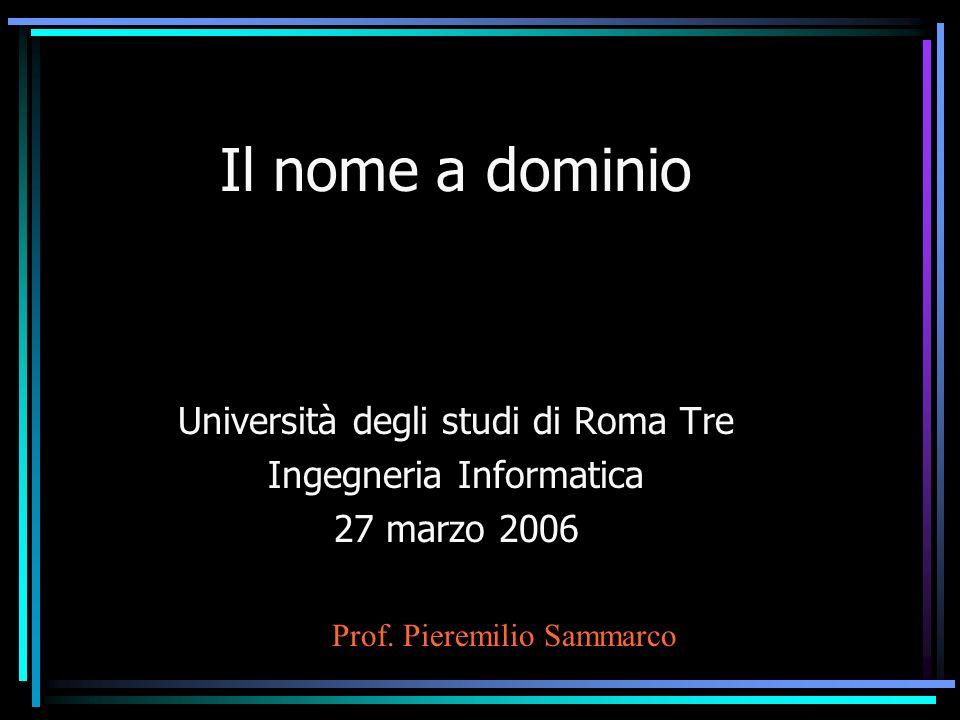Il nome a dominio Università degli studi di Roma Tre Ingegneria Informatica 27 marzo 2006 Prof. Pieremilio Sammarco