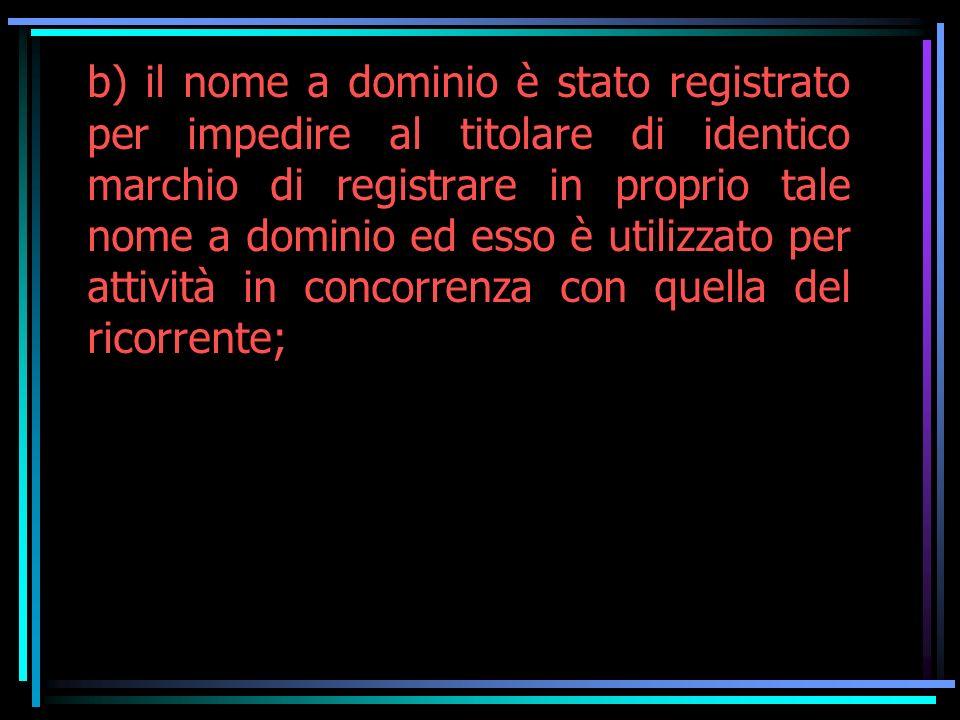 b) il nome a dominio è stato registrato per impedire al titolare di identico marchio di registrare in proprio tale nome a dominio ed esso è utilizzato per attività in concorrenza con quella del ricorrente;