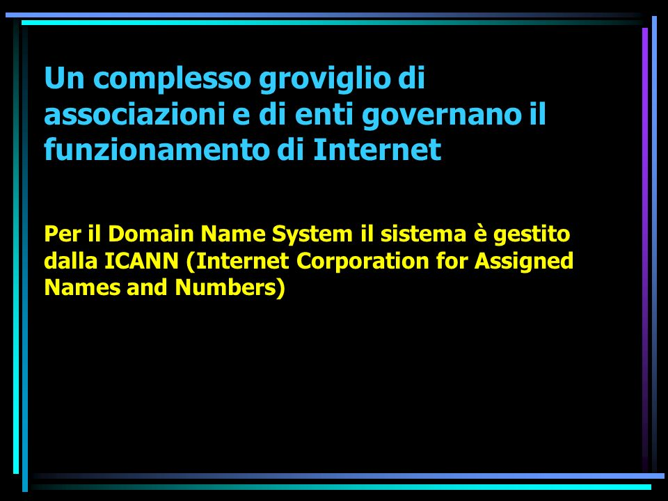 Un complesso groviglio di associazioni e di enti governano il funzionamento di Internet Per il Domain Name System il sistema è gestito dalla ICANN (Internet Corporation for Assigned Names and Numbers)