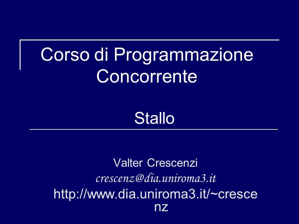 Corso di Programmazione Concorrente Stallo Valter Crescenzi crescenz@dia.uniroma3.it http://www.dia.uniroma3.it/~cresce nz