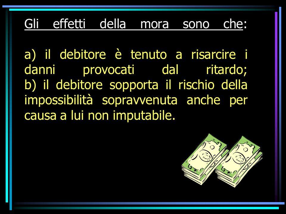 Gli effetti della mora sono che: a) il debitore è tenuto a risarcire i danni provocati dal ritardo; b) il debitore sopporta il rischio della impossibilità sopravvenuta anche per causa a lui non imputabile.