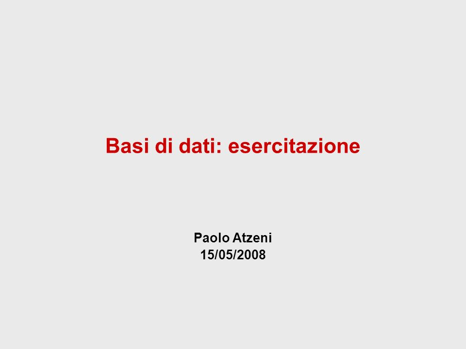 Basi di dati: esercitazione Paolo Atzeni 15/05/2008