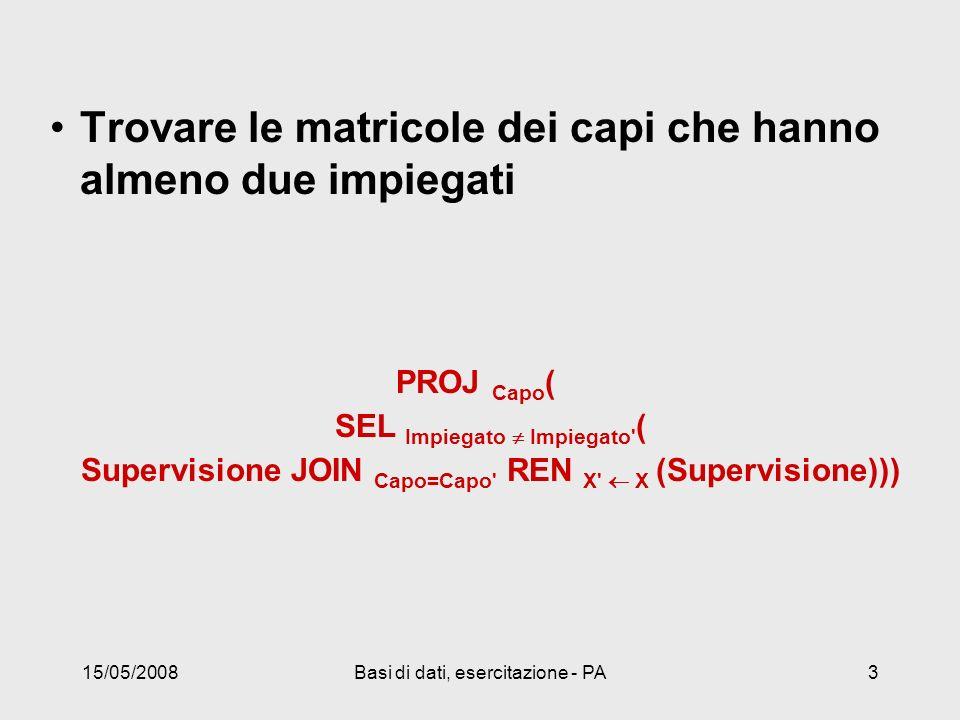 15/05/2008Basi di dati, esercitazione - PA3 Trovare le matricole dei capi che hanno almeno due impiegati PROJ Capo ( SEL Impiegato Impiegato ( Supervisione JOIN Capo=Capo REN X X (Supervisione)))