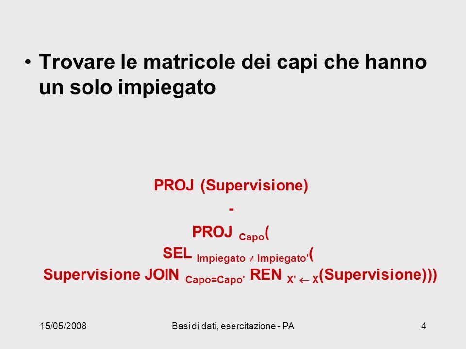 15/05/2008Basi di dati, esercitazione - PA4 Trovare le matricole dei capi che hanno un solo impiegato PROJ (Supervisione) - PROJ Capo ( SEL Impiegato Impiegato ( Supervisione JOIN Capo=Capo REN X X (Supervisione)))