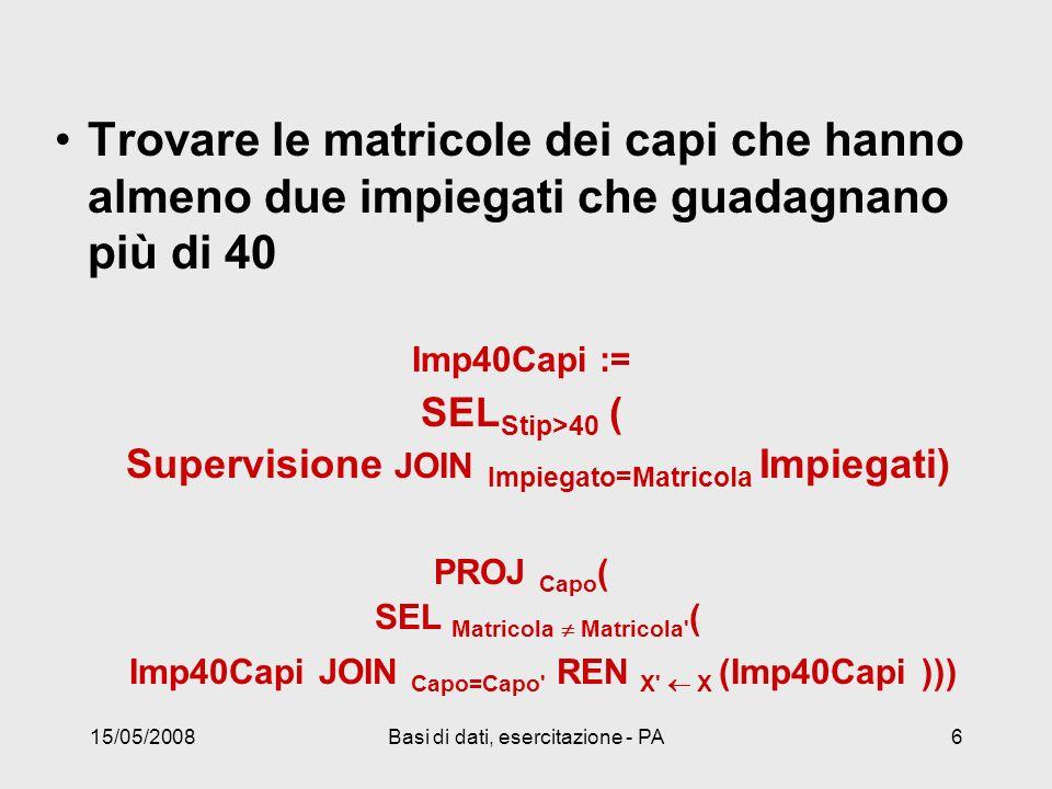 15/05/2008Basi di dati, esercitazione - PA6 Trovare le matricole dei capi che hanno almeno due impiegati che guadagnano più di 40 Imp40Capi := SEL Stip>40 ( Supervisione JOIN Impiegato=Matricola Impiegati) PROJ Capo ( SEL Matricola Matricola ( Imp40Capi JOIN Capo=Capo REN X X (Imp40Capi )))