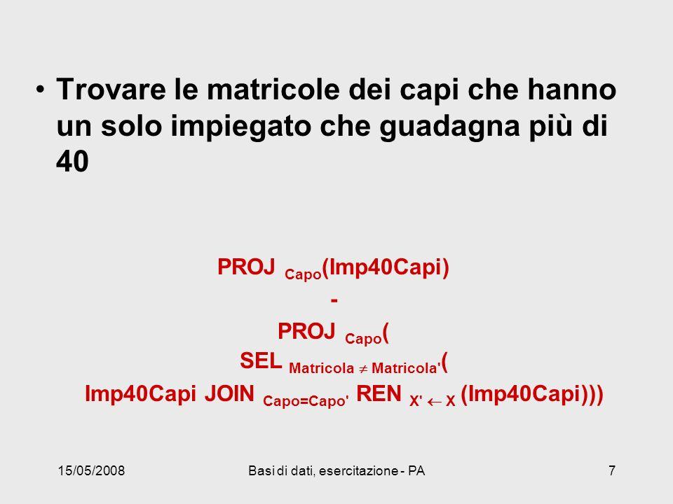 15/05/2008Basi di dati, esercitazione - PA7 Trovare le matricole dei capi che hanno un solo impiegato che guadagna più di 40 PROJ Capo (Imp40Capi) - PROJ Capo ( SEL Matricola Matricola ( Imp40Capi JOIN Capo=Capo REN X X (Imp40Capi)))