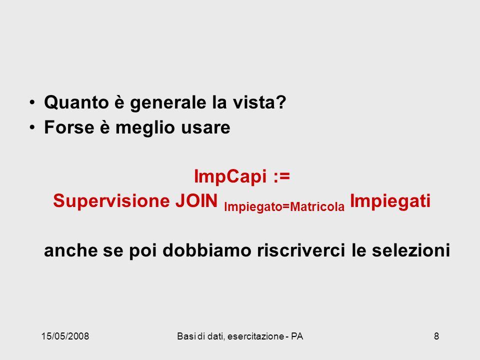 15/05/2008Basi di dati, esercitazione - PA8 Quanto è generale la vista? Forse è meglio usare ImpCapi := Supervisione JOIN Impiegato=Matricola Impiegat