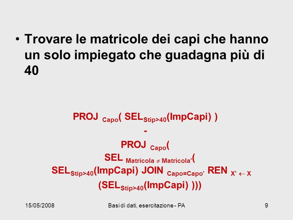 15/05/2008Basi di dati, esercitazione - PA9 Trovare le matricole dei capi che hanno un solo impiegato che guadagna più di 40 PROJ Capo ( SEL Stip>40 (ImpCapi) ) - PROJ Capo ( SEL Matricola Matricola ( SEL Stip>40 (ImpCapi) JOIN Capo=Capo REN X X (SEL Stip>40 (ImpCapi) )))