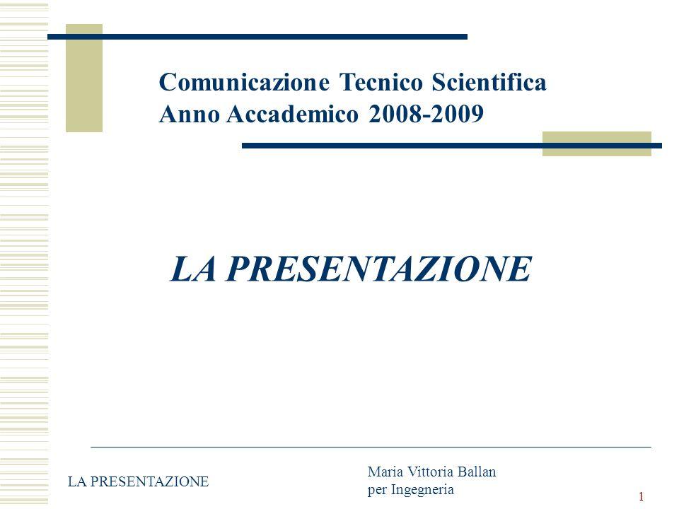 1 Comunicazione Tecnico Scientifica Anno Accademico 2008-2009 LA PRESENTAZIONE Maria Vittoria Ballan per Ingegneria