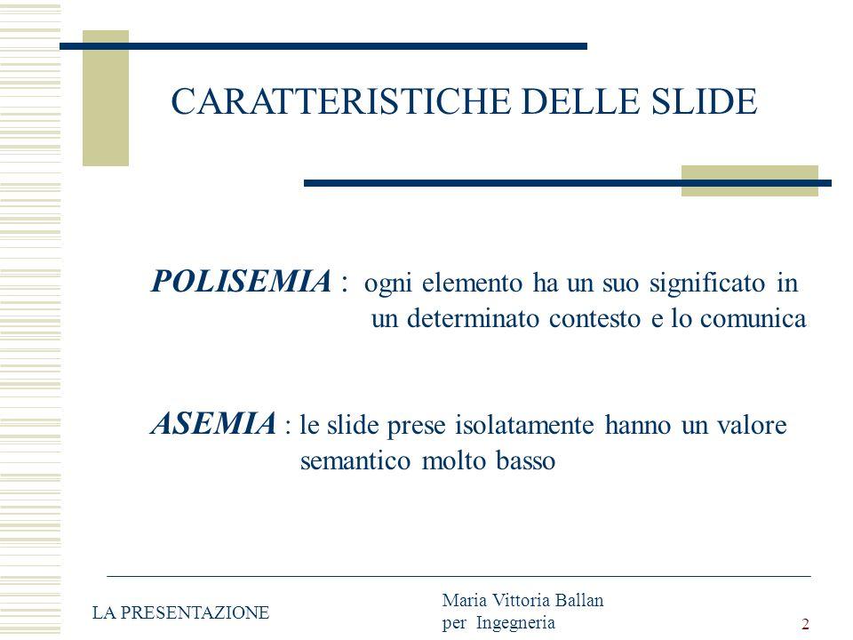 2 CARATTERISTICHE DELLE SLIDE POLISEMIA : ogni elemento ha un suo significato in un determinato contesto e lo comunica ASEMIA : le slide prese isolatamente hanno un valore semantico molto basso LA PRESENTAZIONE Maria Vittoria Ballan per Ingegneria