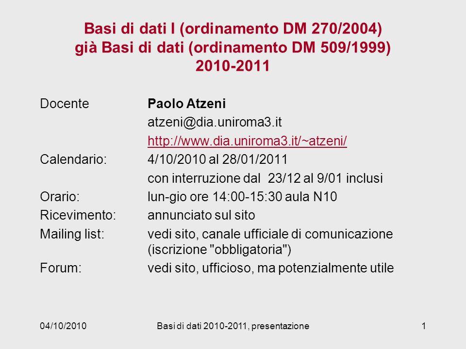 04/10/2010Basi di dati 2010-2011, presentazione1 Basi di dati I (ordinamento DM 270/2004) già Basi di dati (ordinamento DM 509/1999) 2010-2011 DocentePaolo Atzeni atzeni@dia.uniroma3.it http://www.dia.uniroma3.it/~atzeni/ Calendario:4/10/2010 al 28/01/2011 con interruzione dal 23/12 al 9/01 inclusi Orario: lun-gio ore 14:00-15:30 aula N10 Ricevimento: annunciato sul sito Mailing list: vedi sito, canale ufficiale di comunicazione (iscrizione obbligatoria ) Forum:vedi sito, ufficioso, ma potenzialmente utile