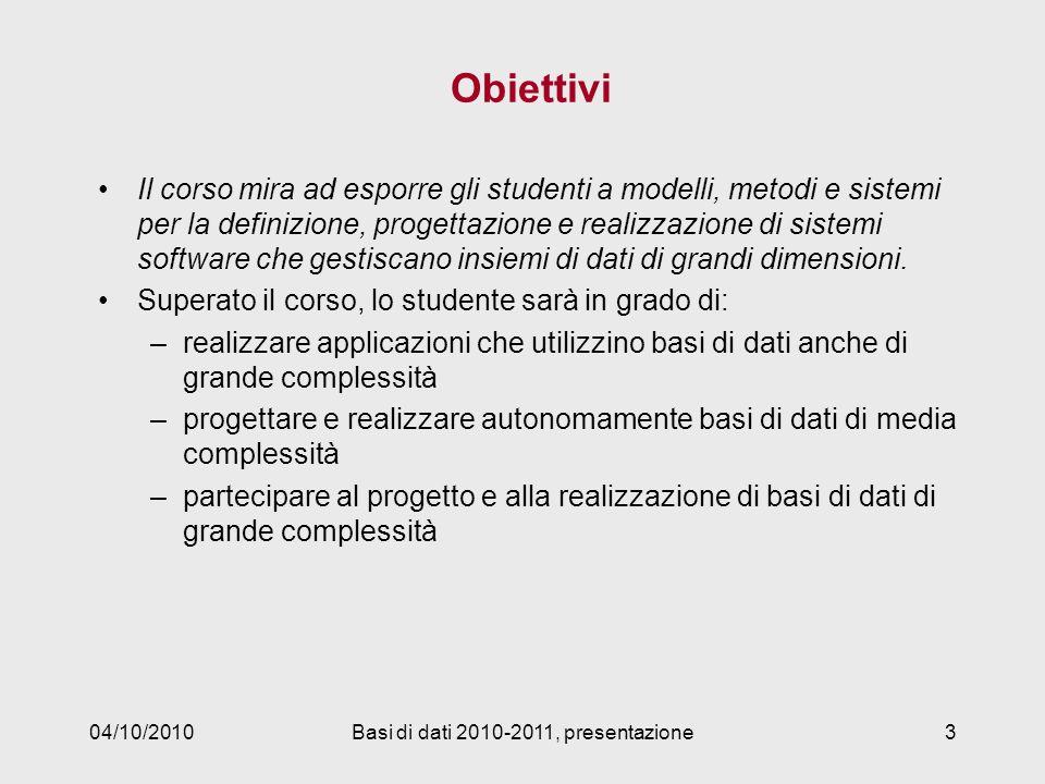 04/10/2010Basi di dati 2010-2011, presentazione3 Obiettivi Il corso mira ad esporre gli studenti a modelli, metodi e sistemi per la definizione, progettazione e realizzazione di sistemi software che gestiscano insiemi di dati di grandi dimensioni.