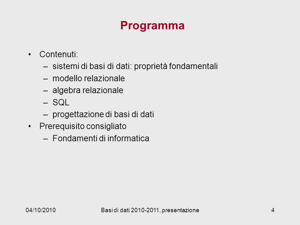 04/10/2010Basi di dati 2010-2011, presentazione4 Programma Contenuti: –sistemi di basi di dati: proprietà fondamentali –modello relazionale –algebra relazionale –SQL –progettazione di basi di dati Prerequisito consigliato –Fondamenti di informatica