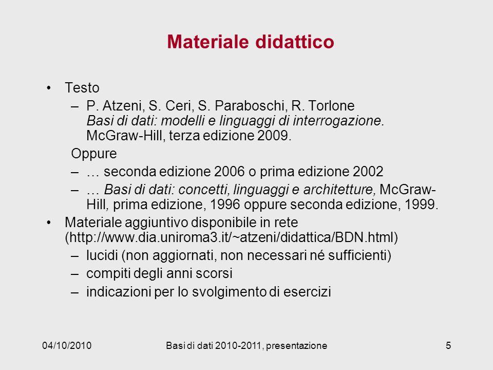 04/10/2010Basi di dati 2010-2011, presentazione5 Materiale didattico Testo –P. Atzeni, S. Ceri, S. Paraboschi, R. Torlone Basi di dati: modelli e ling
