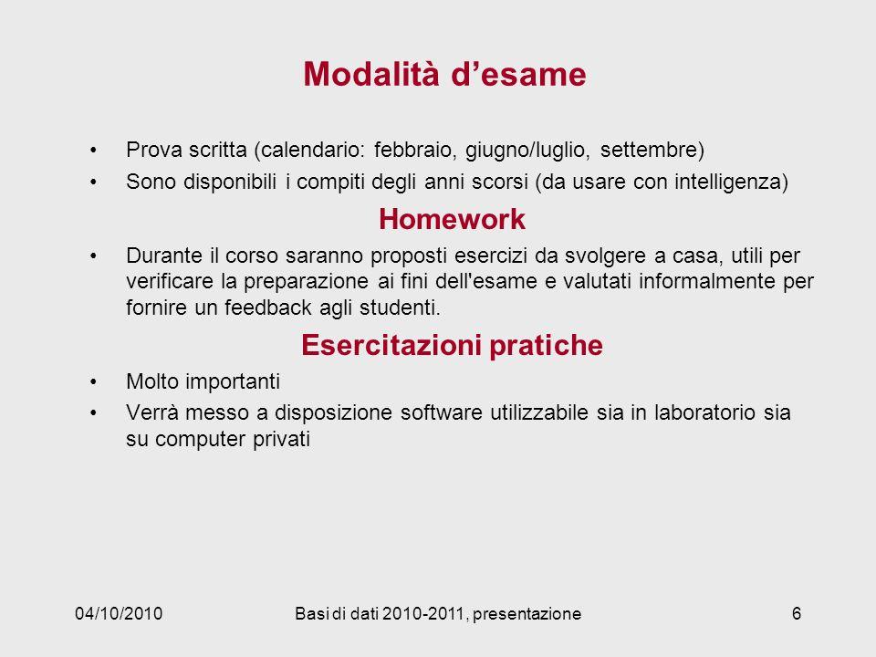 04/10/2010Basi di dati 2010-2011, presentazione6 Modalità desame Prova scritta (calendario: febbraio, giugno/luglio, settembre) Sono disponibili i com