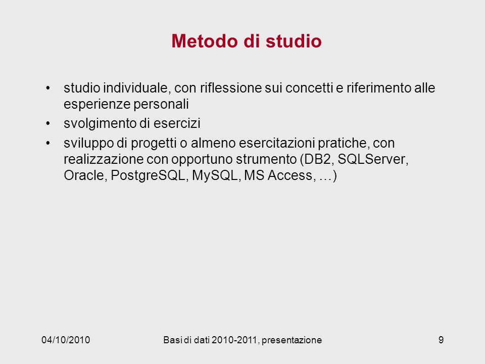 Metodo di studio studio individuale, con riflessione sui concetti e riferimento alle esperienze personali svolgimento di esercizi sviluppo di progetti o almeno esercitazioni pratiche, con realizzazione con opportuno strumento (DB2, SQLServer, Oracle, PostgreSQL, MySQL, MS Access, …) 04/10/2010Basi di dati 2010-2011, presentazione9