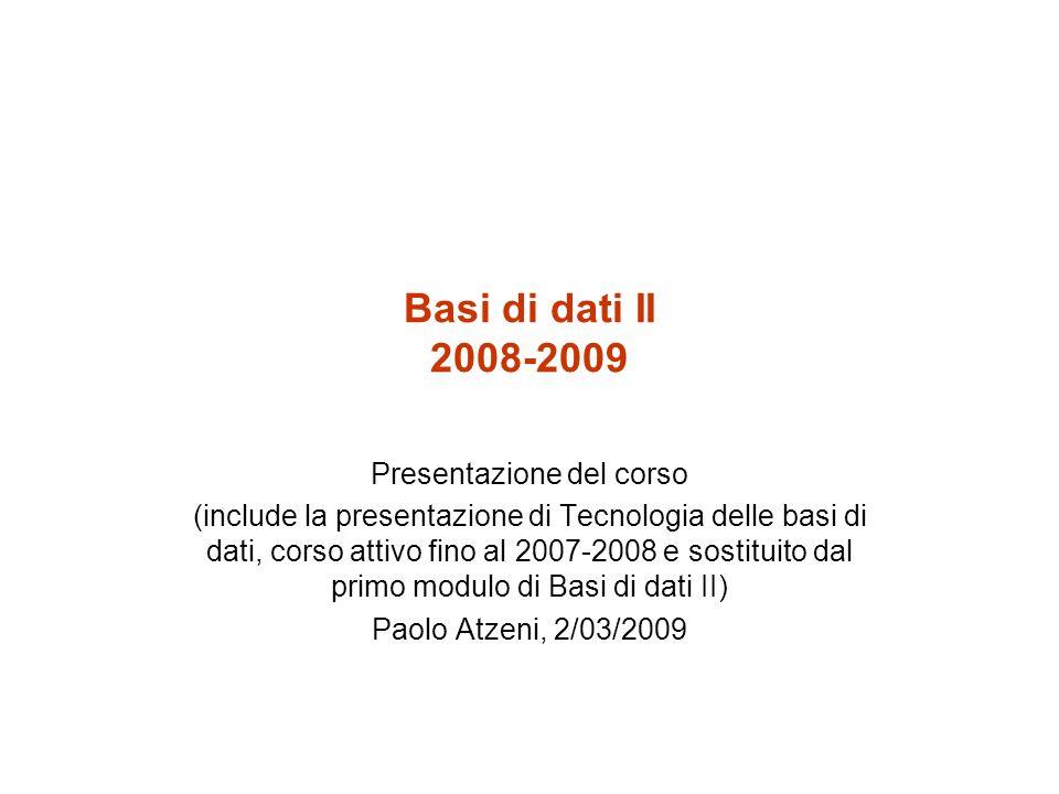 Basi di dati II 2008-2009 Presentazione del corso (include la presentazione di Tecnologia delle basi di dati, corso attivo fino al 2007-2008 e sostituito dal primo modulo di Basi di dati II) Paolo Atzeni, 2/03/2009