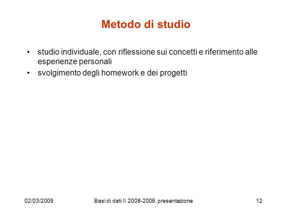 02/03/2009Basi di dati II 2008-2009, presentazione12 Metodo di studio studio individuale, con riflessione sui concetti e riferimento alle esperienze personali svolgimento degli homework e dei progetti