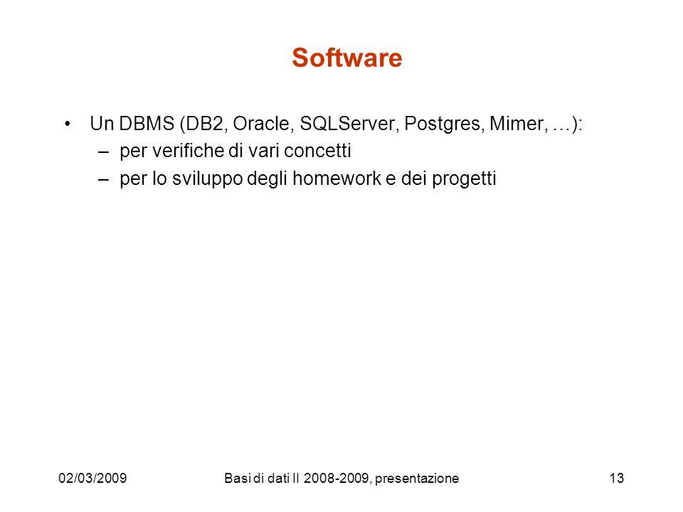 02/03/2009Basi di dati II 2008-2009, presentazione13 Software Un DBMS (DB2, Oracle, SQLServer, Postgres, Mimer, …): –per verifiche di vari concetti –per lo sviluppo degli homework e dei progetti