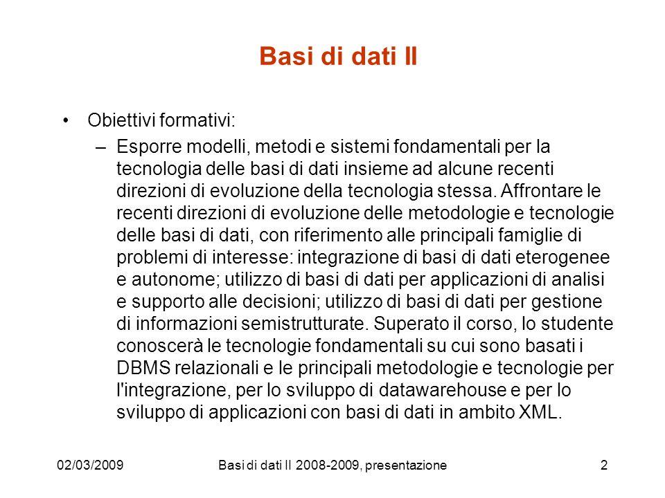 Basi di dati II Obiettivi formativi: –Esporre modelli, metodi e sistemi fondamentali per la tecnologia delle basi di dati insieme ad alcune recenti direzioni di evoluzione della tecnologia stessa.