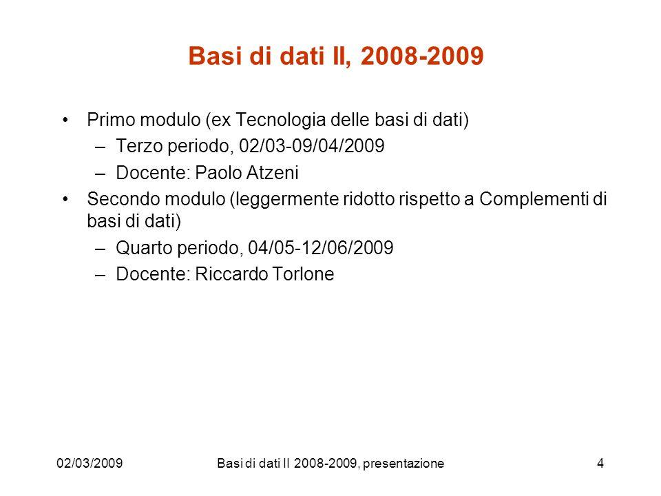 Basi di dati II, 2008-2009 Primo modulo (ex Tecnologia delle basi di dati) –Terzo periodo, 02/03-09/04/2009 –Docente: Paolo Atzeni Secondo modulo (leggermente ridotto rispetto a Complementi di basi di dati) –Quarto periodo, 04/05-12/06/2009 –Docente: Riccardo Torlone 02/03/2009Basi di dati II 2008-2009, presentazione4