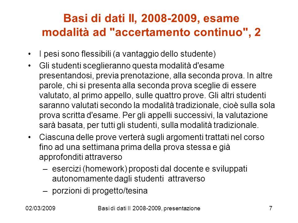 Basi di dati II, 2008-2009, esame modalità ad accertamento continuo , 2 I pesi sono flessibili (a vantaggio dello studente) Gli studenti sceglieranno questa modalità d esame presentandosi, previa prenotazione, alla seconda prova.