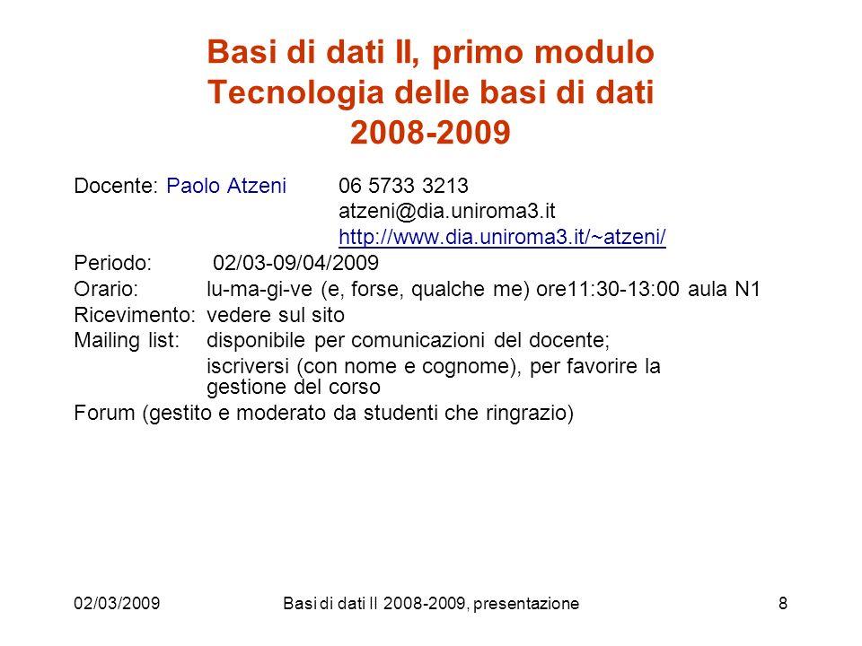 02/03/2009Basi di dati II 2008-2009, presentazione8 Basi di dati II, primo modulo Tecnologia delle basi di dati 2008-2009 Docente: Paolo Atzeni 06 5733 3213 atzeni@dia.uniroma3.it http://www.dia.uniroma3.it/~atzeni/ Periodo: 02/03-09/04/2009 Orario: lu-ma-gi-ve (e, forse, qualche me) ore11:30-13:00 aula N1 Ricevimento: vedere sul sito Mailing list: disponibile per comunicazioni del docente; iscriversi (con nome e cognome), per favorire la gestione del corso Forum (gestito e moderato da studenti che ringrazio)