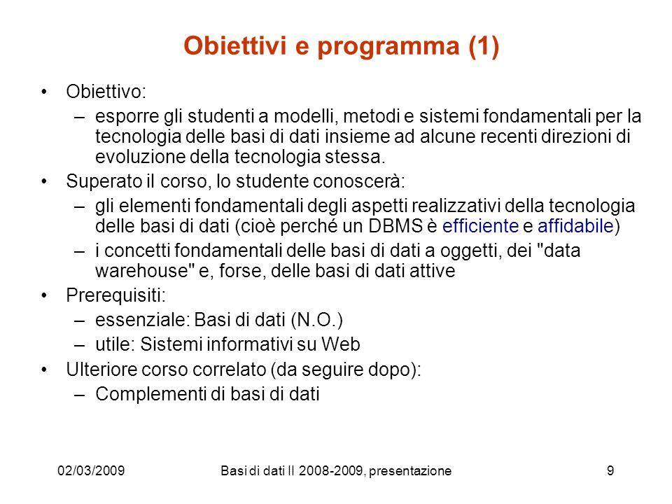 02/03/2009Basi di dati II 2008-2009, presentazione9 Obiettivi e programma (1) Obiettivo: –esporre gli studenti a modelli, metodi e sistemi fondamentali per la tecnologia delle basi di dati insieme ad alcune recenti direzioni di evoluzione della tecnologia stessa.