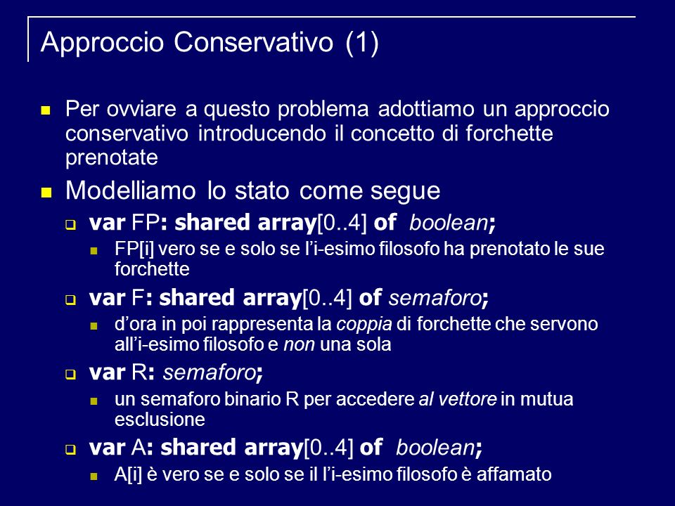 Approccio Conservativo (1) Per ovviare a questo problema adottiamo un approccio conservativo introducendo il concetto di forchette prenotate Modelliamo lo stato come segue var FP : shared array [0..4] of boolean ; FP[i] vero se e solo se li-esimo filosofo ha prenotato le sue forchette var F : shared array [0..4] of semaforo ; dora in poi rappresenta la coppia di forchette che servono alli-esimo filosofo e non una sola var R : semaforo ; un semaforo binario R per accedere al vettore in mutua esclusione var A : shared array [0..4] of boolean ; A[i] è vero se e solo se il li-esimo filosofo è affamato