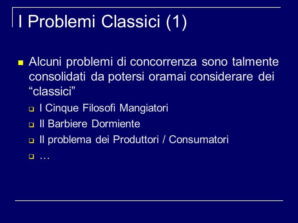 I Problemi Classici (1) Alcuni problemi di concorrenza sono talmente consolidati da potersi oramai considerare dei classici I Cinque Filosofi Mangiatori Il Barbiere Dormiente Il problema dei Produttori / Consumatori …