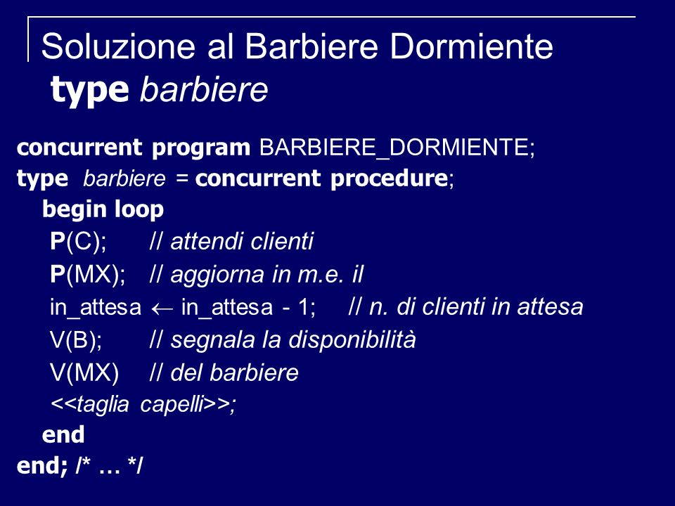 Soluzione al Barbiere Dormiente type barbiere concurrent program BARBIERE_DORMIENTE; type barbiere = concurrent procedure ; begin loop P(C); // attendi clienti P(MX);// aggiorna in m.e.