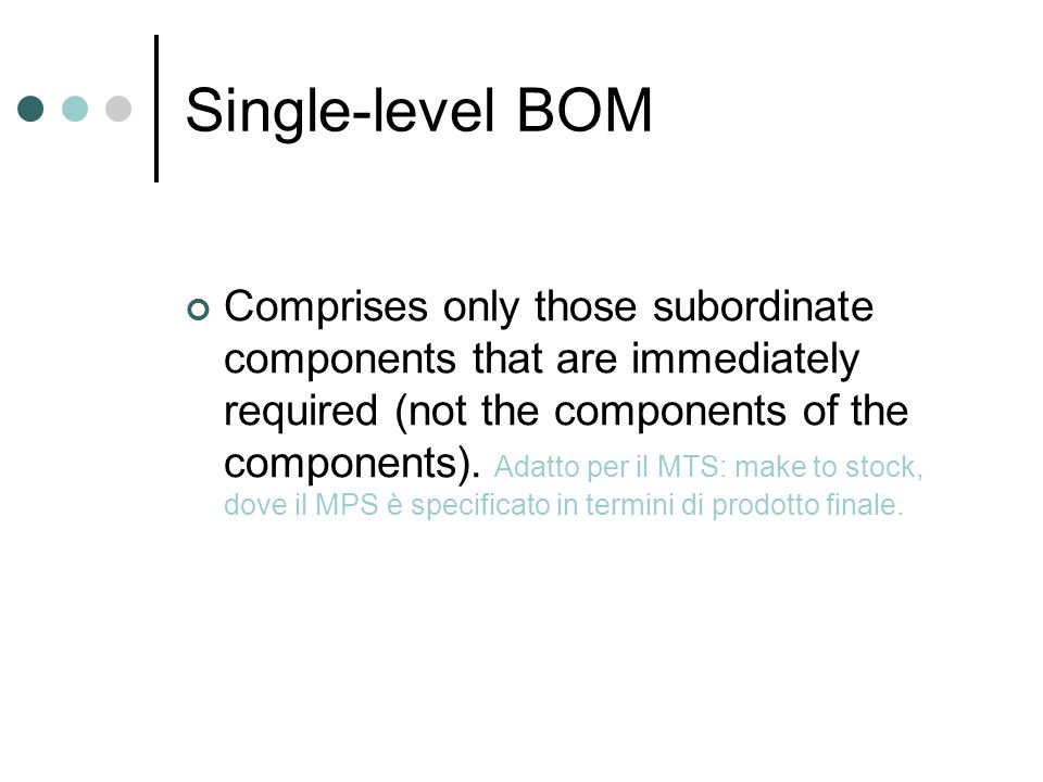 Single-level BOM Comprises only those subordinate components that are immediately required (not the components of the components). Adatto per il MTS: