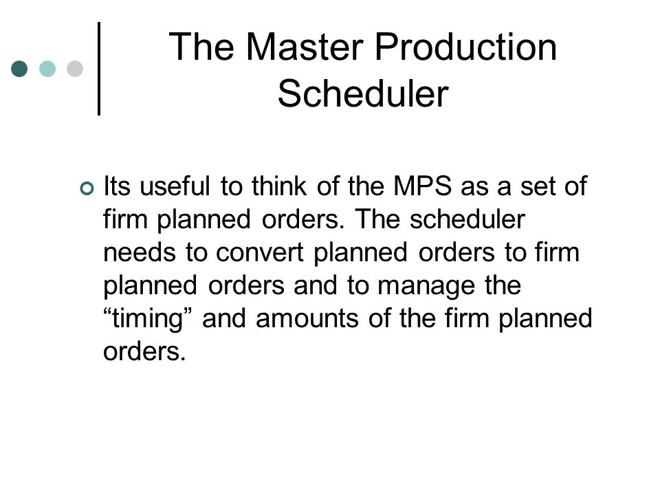 The Master Production Scheduler Its useful to think of the MPS as a set of firm planned orders. The scheduler needs to convert planned orders to firm