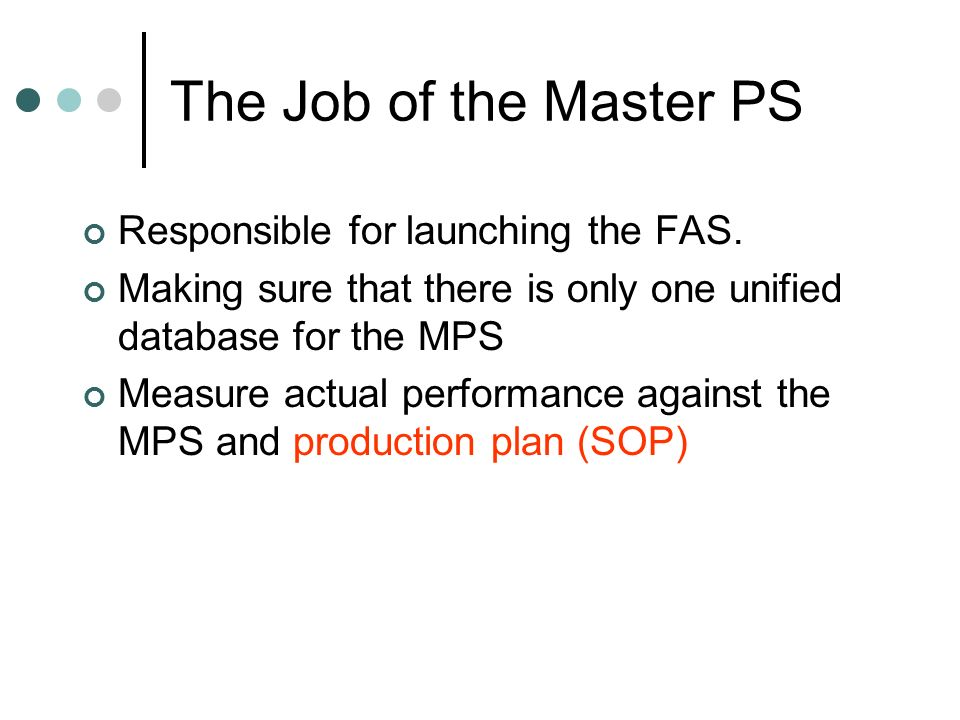 The Job of the Master PS Responsible for launching the FAS. Making sure that there is only one unified database for the MPS Measure actual performance