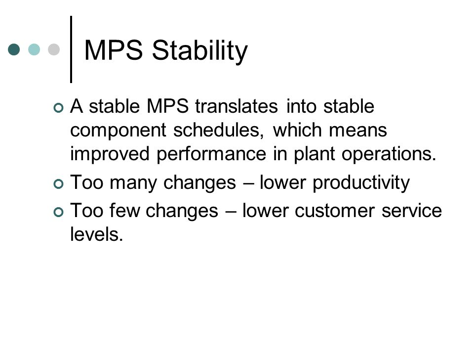 MPS Stability A stable MPS translates into stable component schedules, which means improved performance in plant operations. Too many changes – lower