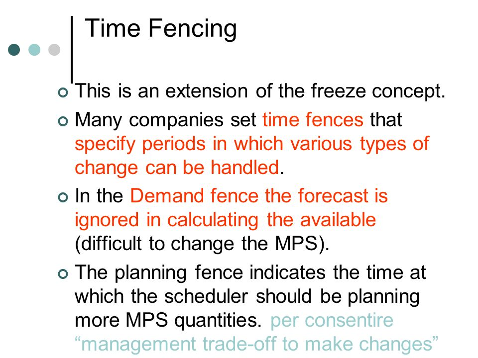 Time Fencing This is an extension of the freeze concept. Many companies set time fences that specify periods in which various types of change can be h