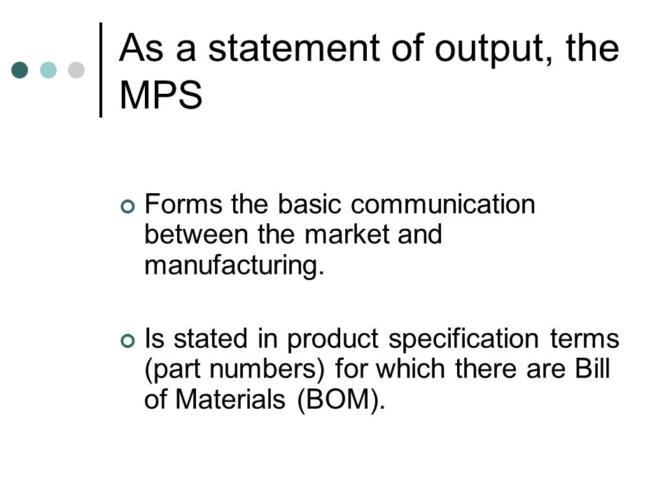 As a statement of output, the MPS Forms the basic communication between the market and manufacturing. Is stated in product specification terms (part n