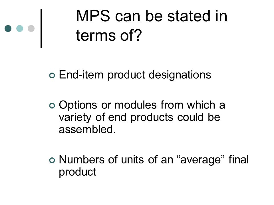 MPS can be stated in terms of? End-item product designations Options or modules from which a variety of end products could be assembled. Numbers of un