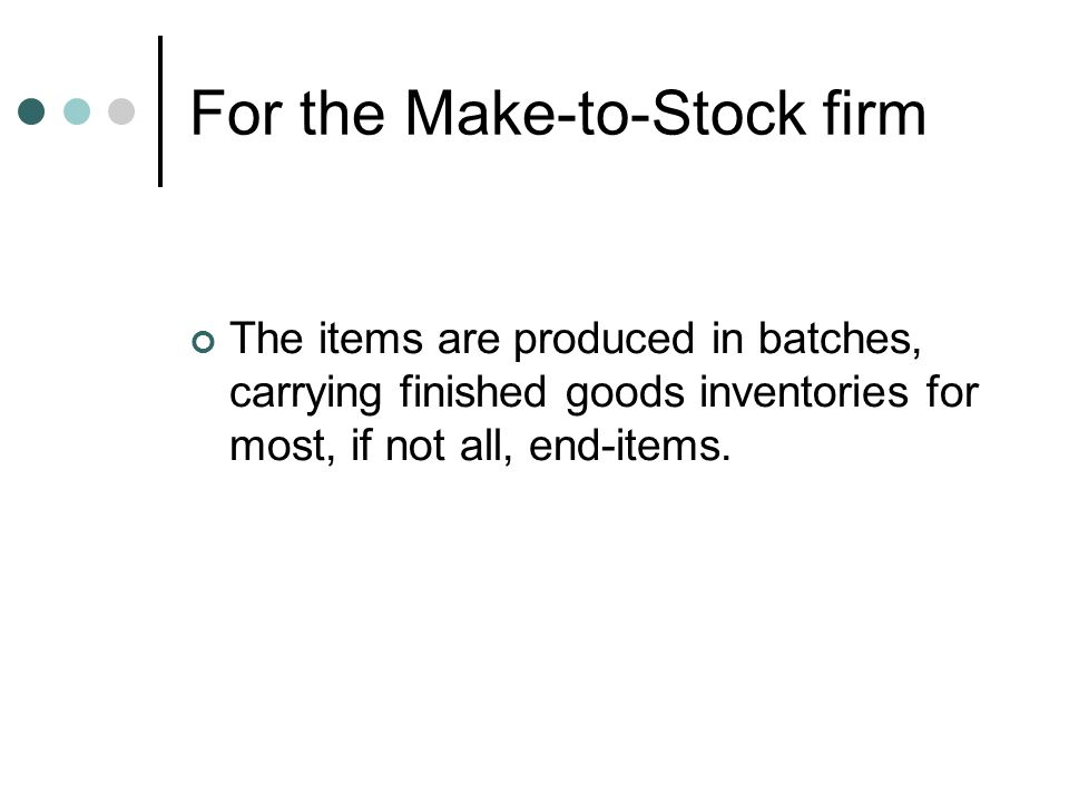For the Make-to-Order firm In general, it carries no finished goods inventory and builds each customer order as needed.
