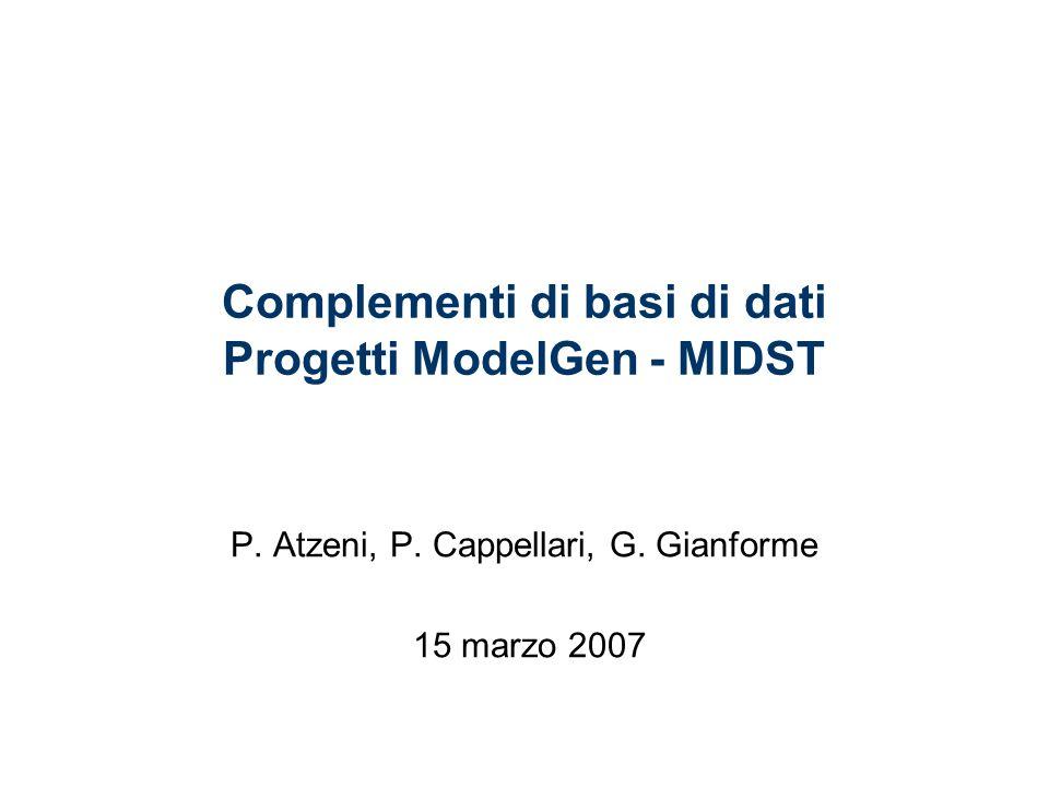 Complementi di basi di dati Progetti ModelGen - MIDST P. Atzeni, P. Cappellari, G. Gianforme 15 marzo 2007