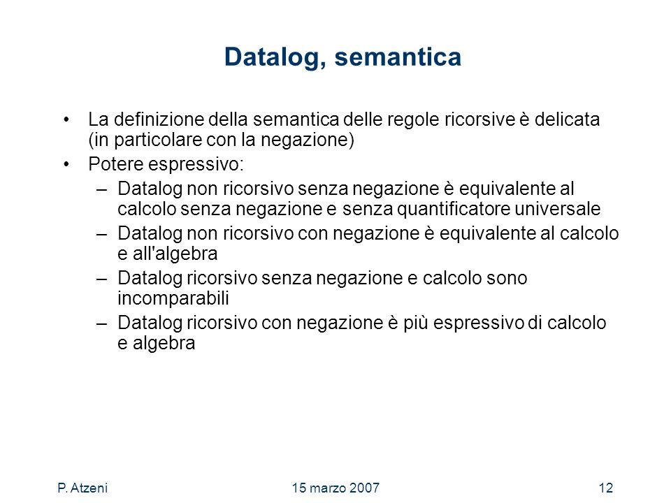 P. Atzeni15 marzo 200712 Datalog, semantica La definizione della semantica delle regole ricorsive è delicata (in particolare con la negazione) Potere