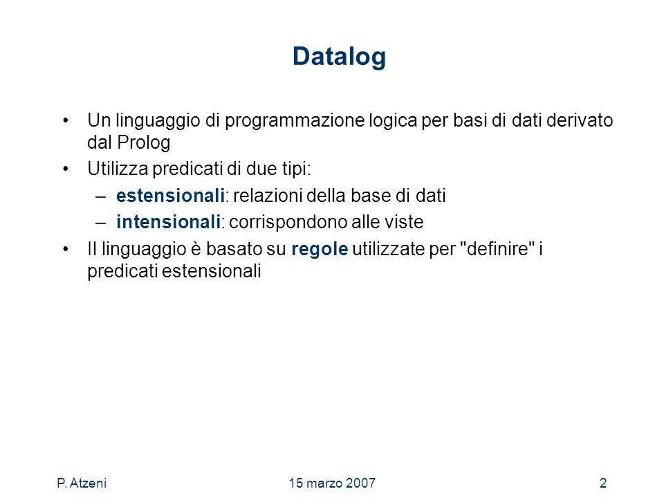 P. Atzeni15 marzo 20072 Datalog Un linguaggio di programmazione logica per basi di dati derivato dal Prolog Utilizza predicati di due tipi: –estension