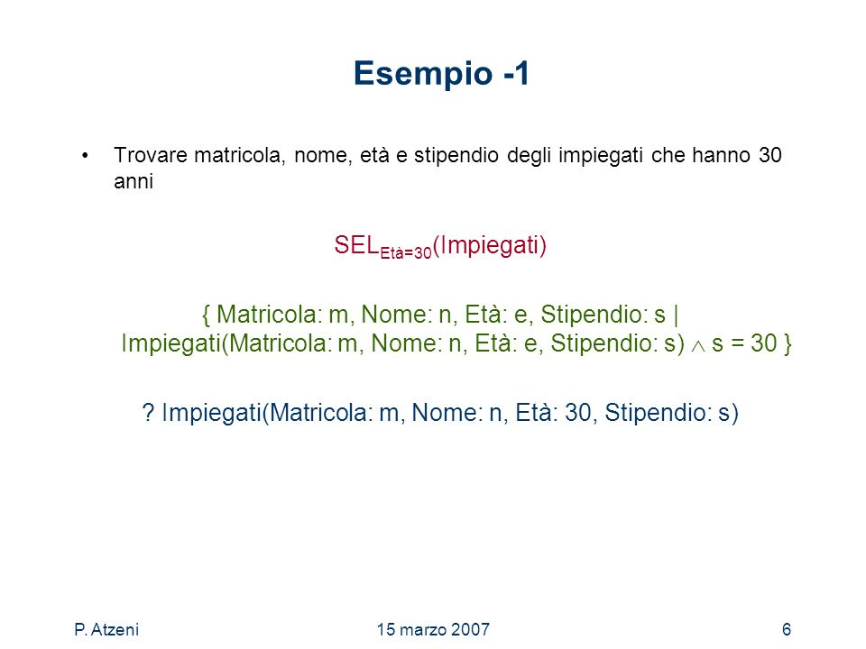 P. Atzeni15 marzo 20076 Esempio -1 Trovare matricola, nome, età e stipendio degli impiegati che hanno 30 anni SEL Età=30 (Impiegati) { Matricola: m, N