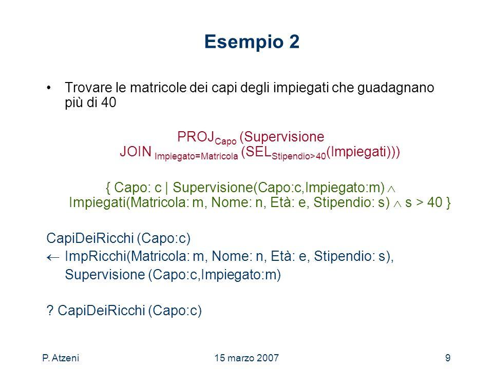 P. Atzeni15 marzo 20079 Esempio 2 Trovare le matricole dei capi degli impiegati che guadagnano più di 40 PROJ Capo (Supervisione JOIN Impiegato=Matric